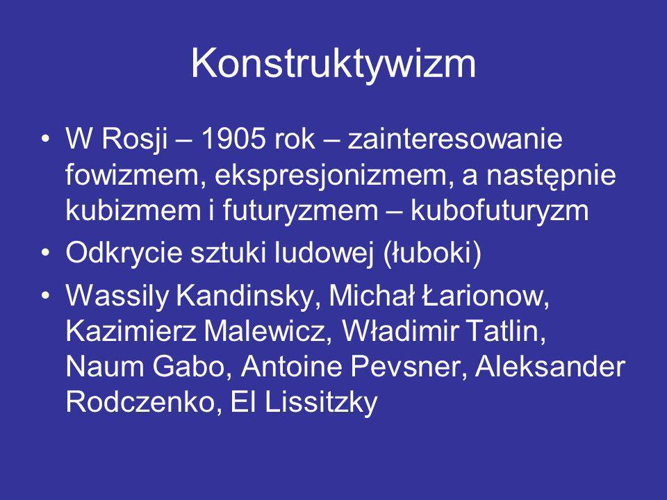 Konstruktywizm W Rosji – 1905 rok – zainteresowanie fowizmem, ekspresjonizmem, a następnie kubizmem i futuryzmem – kubofuturyzm Odkrycie sztuki ludowe