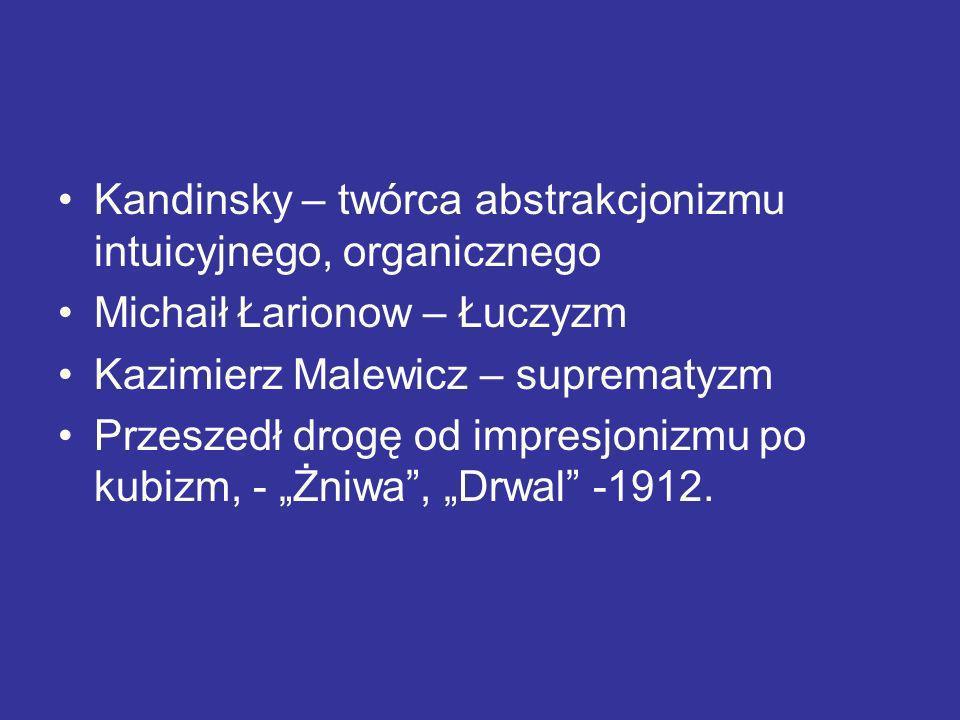 Kandinsky – twórca abstrakcjonizmu intuicyjnego, organicznego Michaił Łarionow – Łuczyzm Kazimierz Malewicz – suprematyzm Przeszedł drogę od impresjon