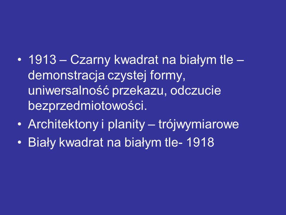 1913 – Czarny kwadrat na białym tle – demonstracja czystej formy, uniwersalność przekazu, odczucie bezprzedmiotowości. Architektony i planity – trójwy