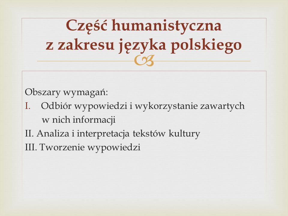 Obszary wymagań: I.Odbiór wypowiedzi i wykorzystanie zawartych w nich informacji II. Analiza i interpretacja tekstów kultury III. Tworzenie wypowiedzi