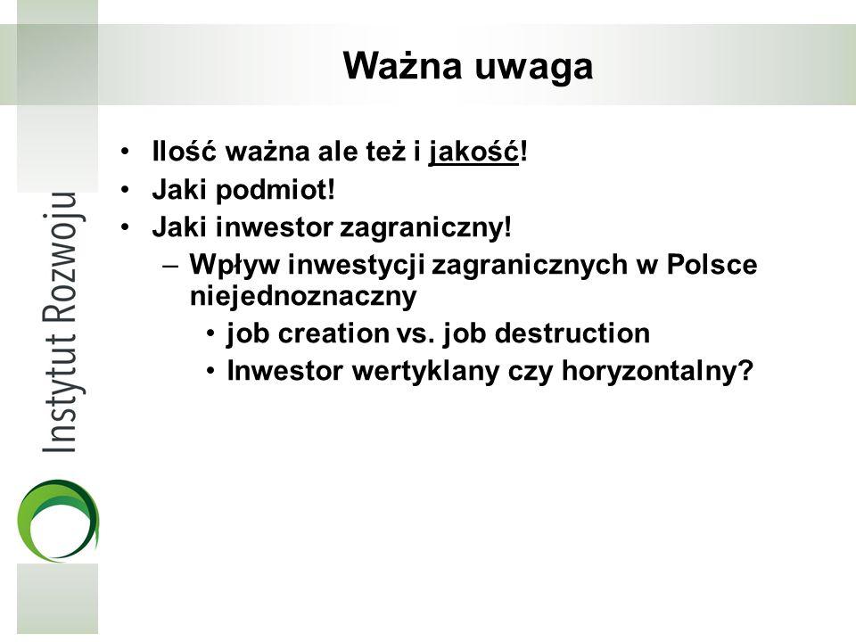 Ważna uwaga Ilość ważna ale też i jakość! Jaki podmiot! Jaki inwestor zagraniczny! –Wpływ inwestycji zagranicznych w Polsce niejednoznaczny job creati