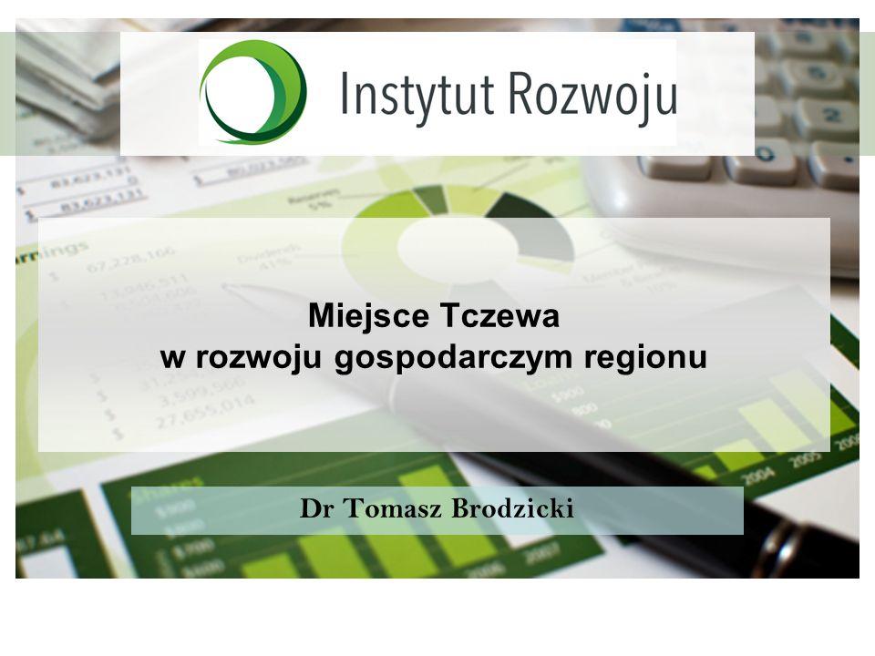 Miejsce Tczewa w rozwoju gospodarczym regionu Dr Tomasz Brodzicki