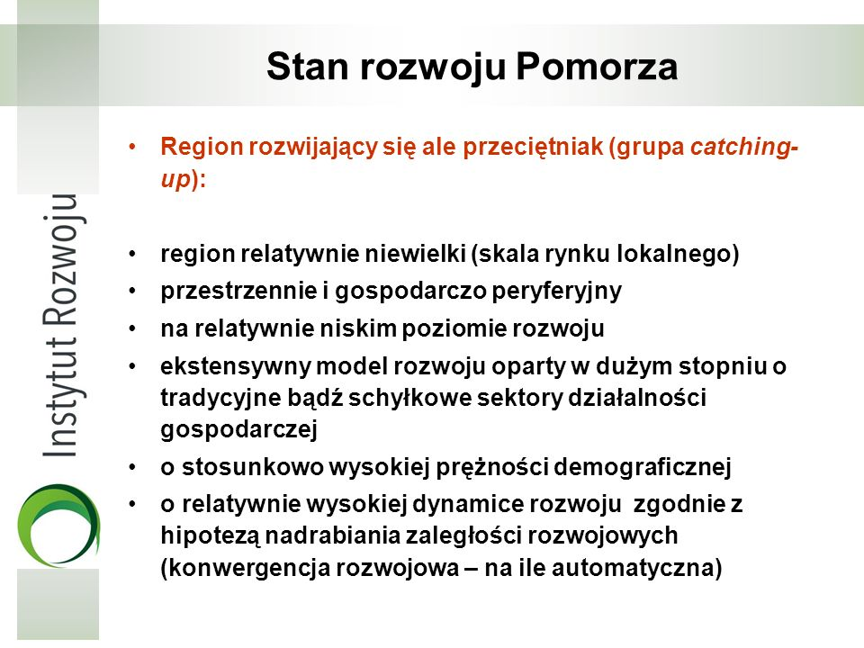 Stan rozwoju Pomorza Region rozwijający się ale przeciętniak (grupa catching- up): region relatywnie niewielki (skala rynku lokalnego) przestrzennie i