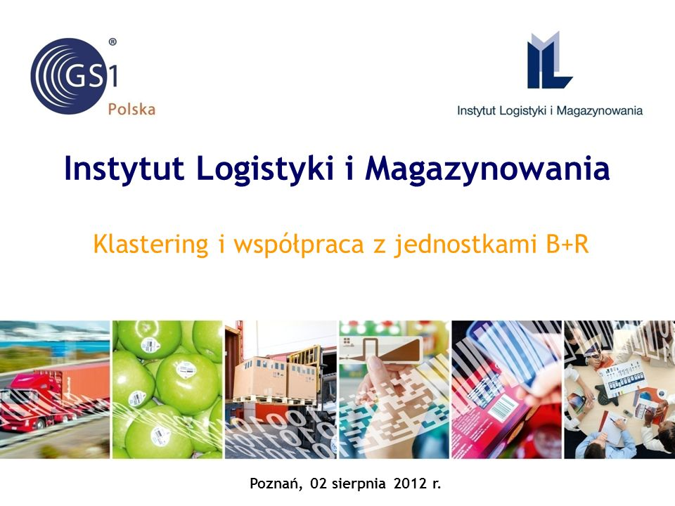 Instytut Logistyki i Magazynowania Klastering i współpraca z jednostkami B+R Poznań, 02 sierpnia 2012 r.