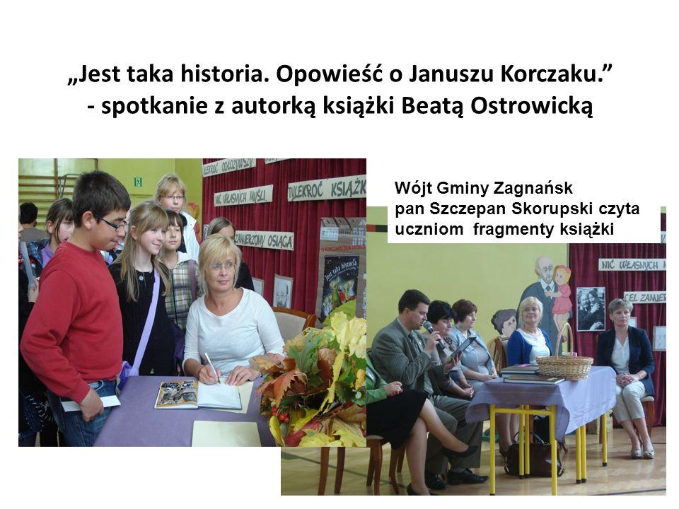 Jest taka historia. Opowieść o Januszu Korczaku. - spotkanie z autorką książki Beatą Ostrowicką Wójt Gminy Zagnańsk pan Szczepan Skorupski czyta uczni