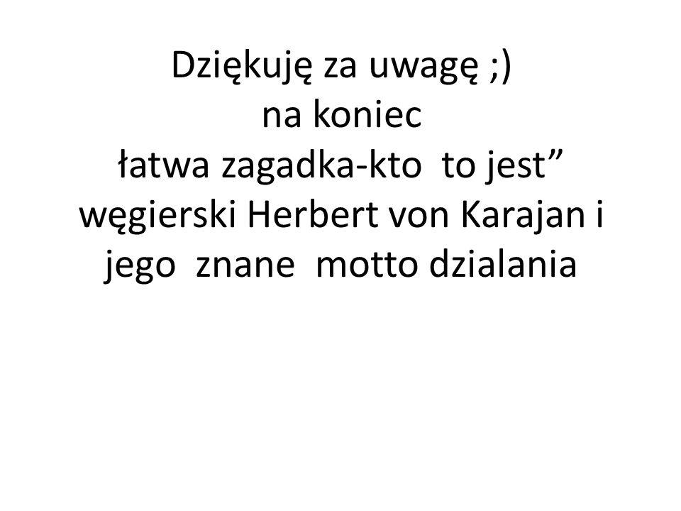 Dziękuję za uwagę ;) na koniec łatwa zagadka-kto to jest węgierski Herbert von Karajan i jego znane motto dzialania