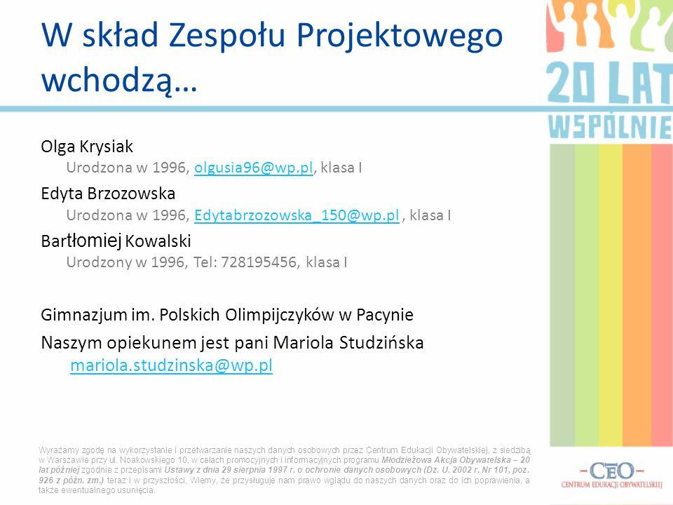 Olga Krysiak Urodzona w 1996, olgusia96@wp.pl, klasa Iolgusia96@wp.pl Edyta Brzozowska Urodzona w 1996, Edytabrzozowska_150@wp.pl, klasa IEdytabrzozowska_150@wp.pl Bar tłomiej Kowalski Urodzony w 1996, Tel: 728195456, klasa I Gimnazjum im.