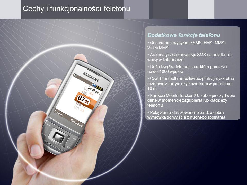 Dodatkowe funkcje telefonu Odbieranie i wysyłanie SMS, EMS, MMS i Video MMS Automatyczna konwersja SMS na notatki lub wpisy w kalendarzu Duża książka telefoniczna, która pomieści nawet 1000 wpisów Czat Bluetooth umożliwi bezpłatną i dyskretną rozmowę z innym użytkownikiem w promieniu 10 m.