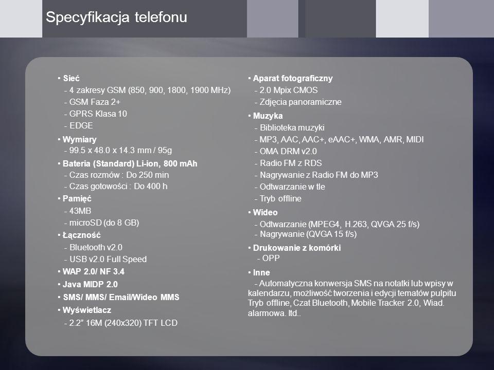 Specyfikacja telefonu Sieć - 4 zakresy GSM (850, 900, 1800, 1900 MHz) - GSM Faza 2+ - GPRS Klasa 10 - EDGE Wymiary - 99.5 x 48.0 x 14.3 mm / 95g Bateria (Standard) Li-ion, 800 mAh - Czas rozmów : Do 250 min - Czas gotowości : Do 400 h Pamięć - 43MB - microSD (do 8 GB) Łączność - Bluetooth v2.0 - USB v2.0 Full Speed WAP 2.0/ NF 3.4 Java MIDP 2.0 SMS/ MMS/ Email/Wideo MMS Wyświetlacz - 2.2 16M (240x320) TFT LCD Aparat fotograficzny - 2.0 Mpix CMOS - Zdjęcia panoramiczne Muzyka - Biblioteka muzyki - MP3, AAC, AAC+, eAAC+, WMA, AMR, MIDI - OMA DRM v2.0 - Radio FM z RDS - Nagrywanie z Radio FM do MP3 - Odtwarzanie w tle - Tryb offline Wideo - Odtwarzanie (MPEG4, H.263, QVGA 25 f/s) - Nagrywanie (QVGA 15 f/s) Drukowanie z komórki - OPP Inne - Automatyczna konwersja SMS na notatki lub wpisy w kalendarzu, możliwość tworzenia i edycji tematów pulpitu Tryb offline, Czat Bluetooth, Mobile Tracker 2.0, Wiad.