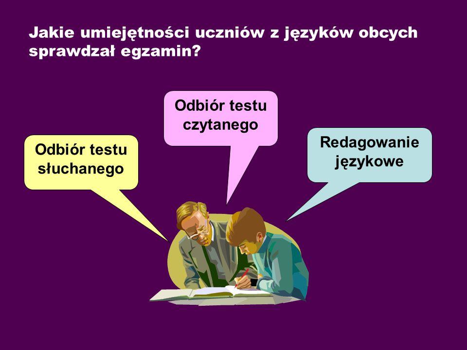 Jakie umiejętności uczniów z języków obcych sprawdzał egzamin? Odbiór testu słuchanego Odbiór testu czytanego Redagowanie językowe