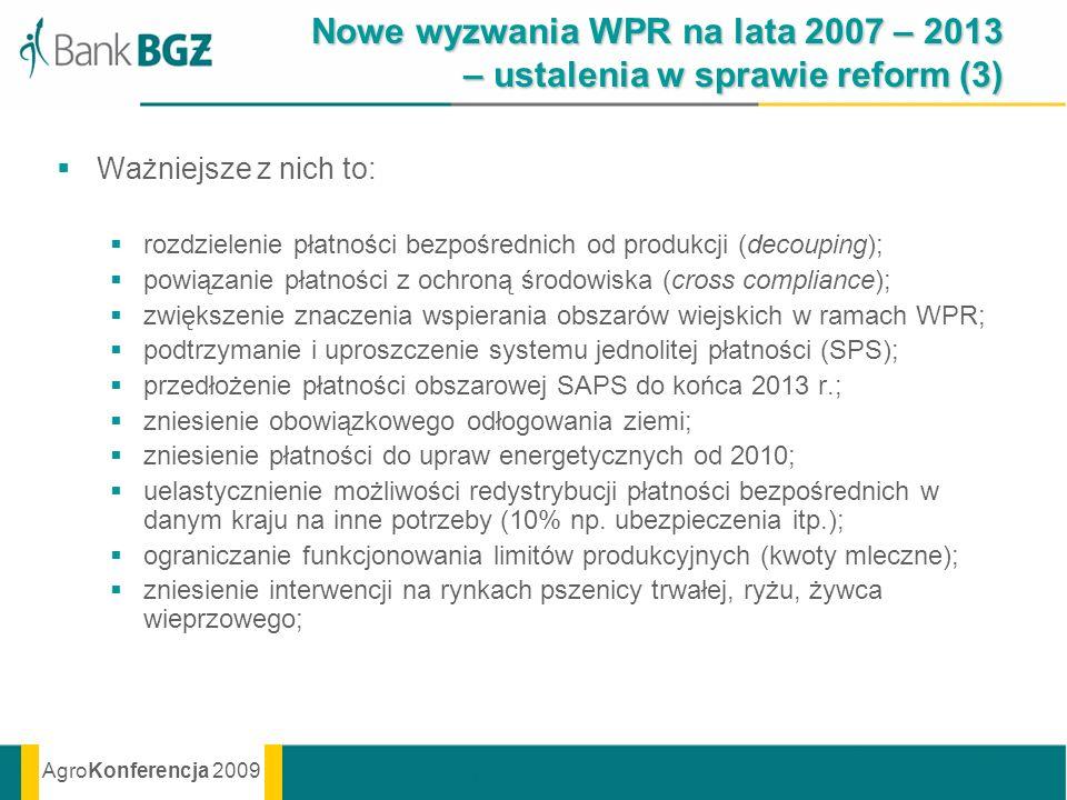 AgroKonferencja 2009 Nowe wyzwania WPR na lata 2007 – 2013 – ustalenia w sprawie reform (3) Ważniejsze z nich to: rozdzielenie płatności bezpośrednich