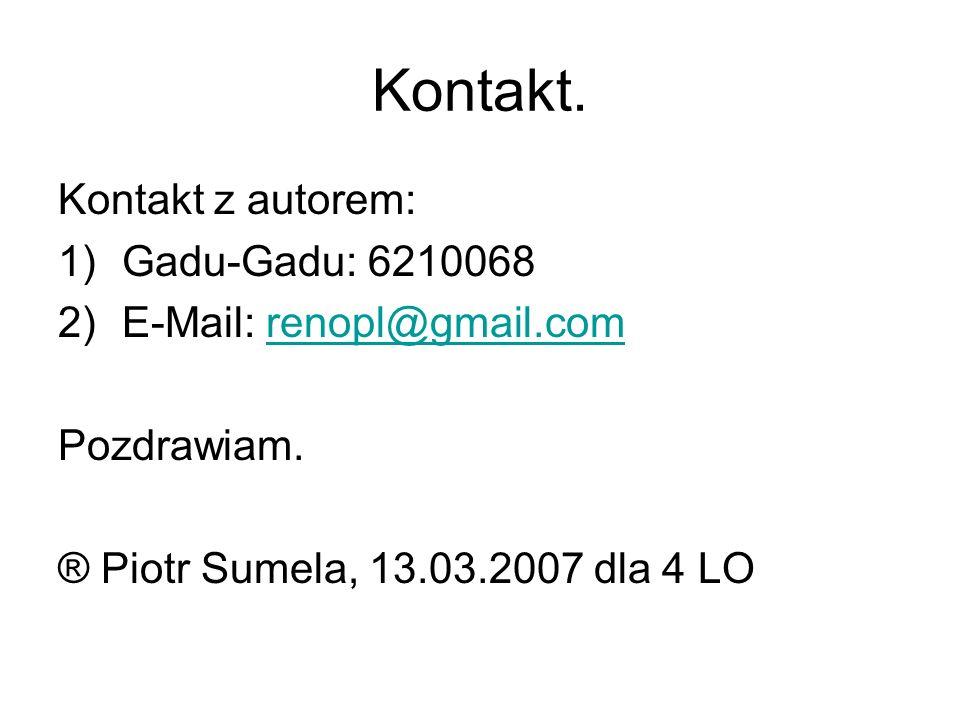 Kontakt. Kontakt z autorem: 1)Gadu-Gadu: 6210068 2)E-Mail: renopl@gmail.comrenopl@gmail.com Pozdrawiam. ® Piotr Sumela, 13.03.2007 dla 4 LO