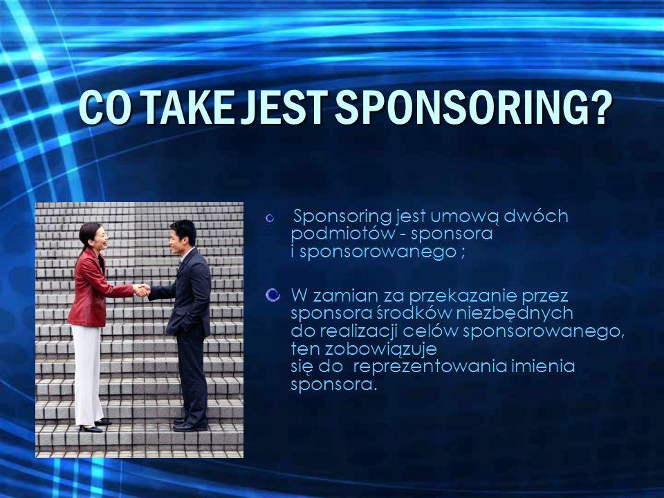 CO TAKE JEST SPONSORING? Sponsoring jest umową dwóch podmiotów - sponsora i sponsorowanego ; W zamian za przekazanie przez sponsora środków niezbędnyc