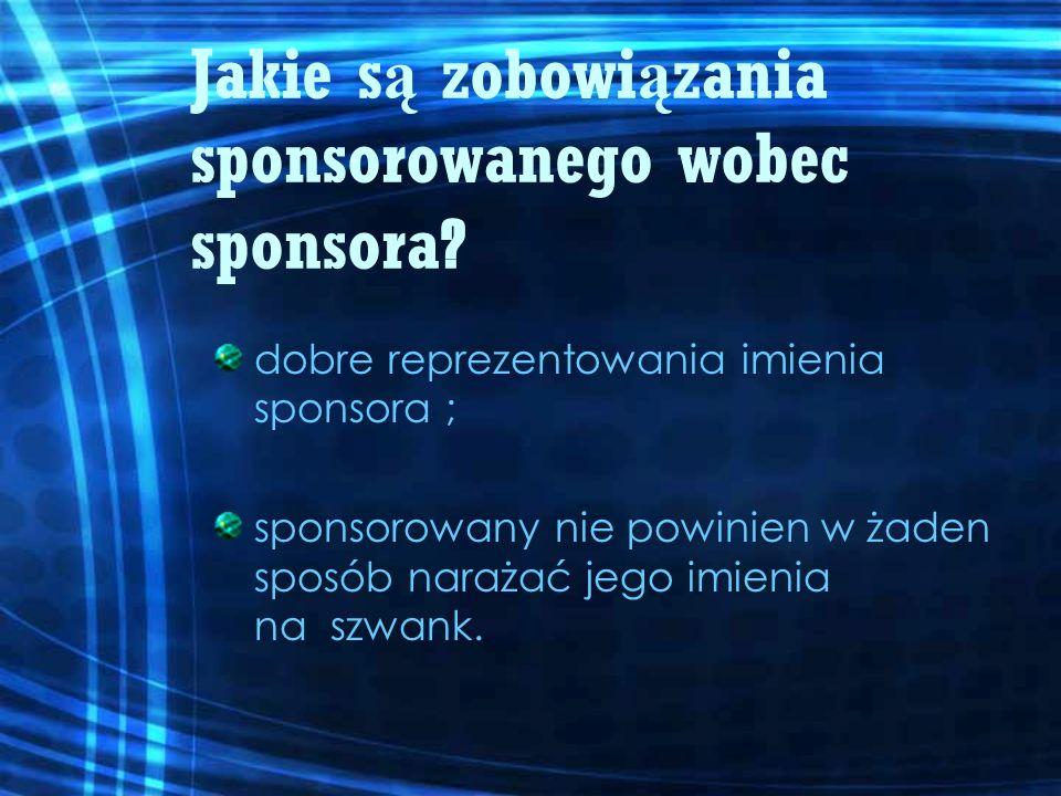 Jakie s ą zobowi ą zania sponsorowanego wobec sponsora ? dobre reprezentowania imienia sponsora ; sponsorowany nie powinien w żaden sposób narażać jeg