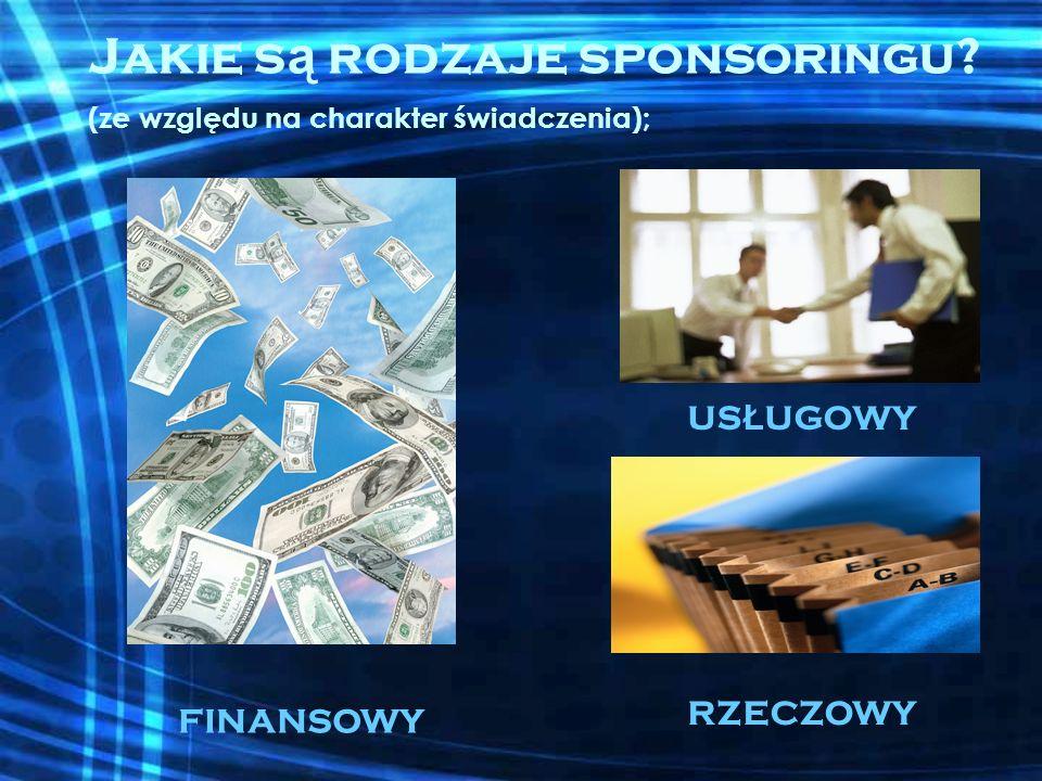 Jakie s ą rodzaje sponsoringu? (ze względu na charakter świadczenia); FINANSOWY US Ł UGOWY RZECZOWY