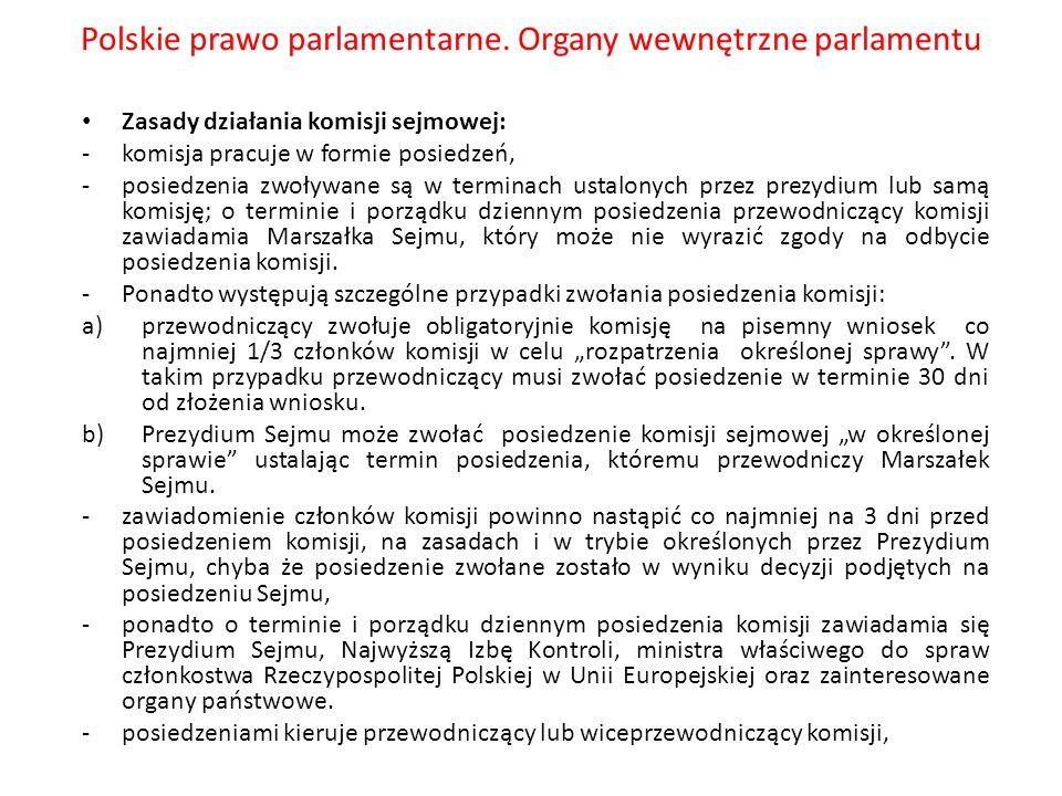 Polskie prawo parlamentarne. Organy wewnętrzne parlamentu Zasady działania komisji sejmowej: -komisja pracuje w formie posiedzeń, -posiedzenia zwoływa