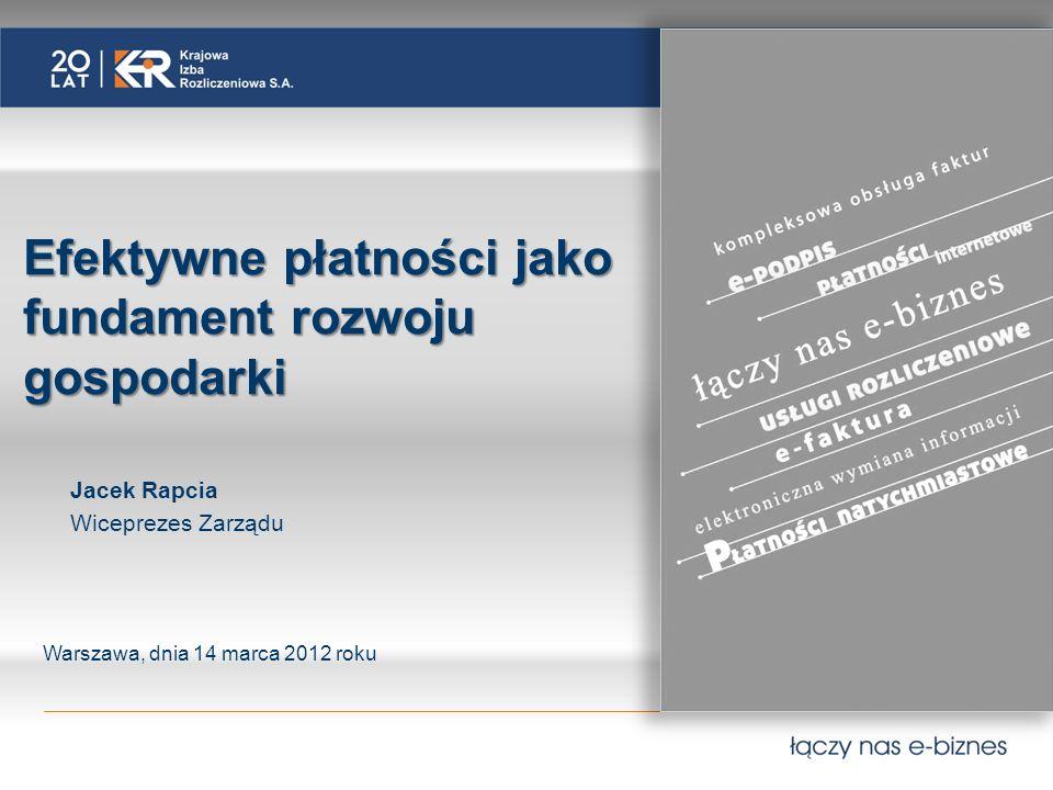 Jacek Rapcia Wiceprezes Zarządu Warszawa, dnia 14 marca 2012 roku Efektywne płatności jako fundament rozwoju gospodarki