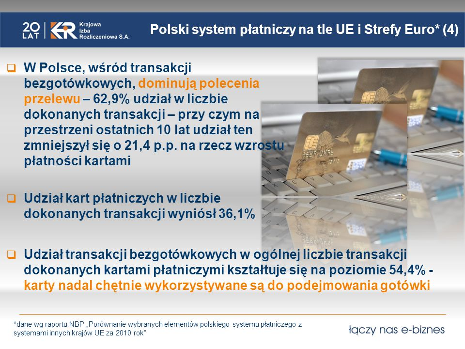Polski system płatniczy na tle UE i Strefy Euro* (5) Analizując wskaźniki, dotyczące głównie obrotu bezgotówkowego, porównanie Polski z krajami Unii Europejskiej nie wypada korzystnie - w zakresie infrastruktury płatniczej Polska zajmuje jedno z ostatnich miejsc wśród krajów UE.