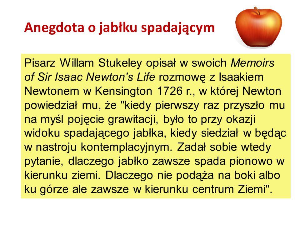 Pisarz Willam Stukeley opisał w swoich Memoirs of Sir Isaac Newton's Life rozmowę z Isaakiem Newtonem w Kensington 1726 r., w której Newton powiedział
