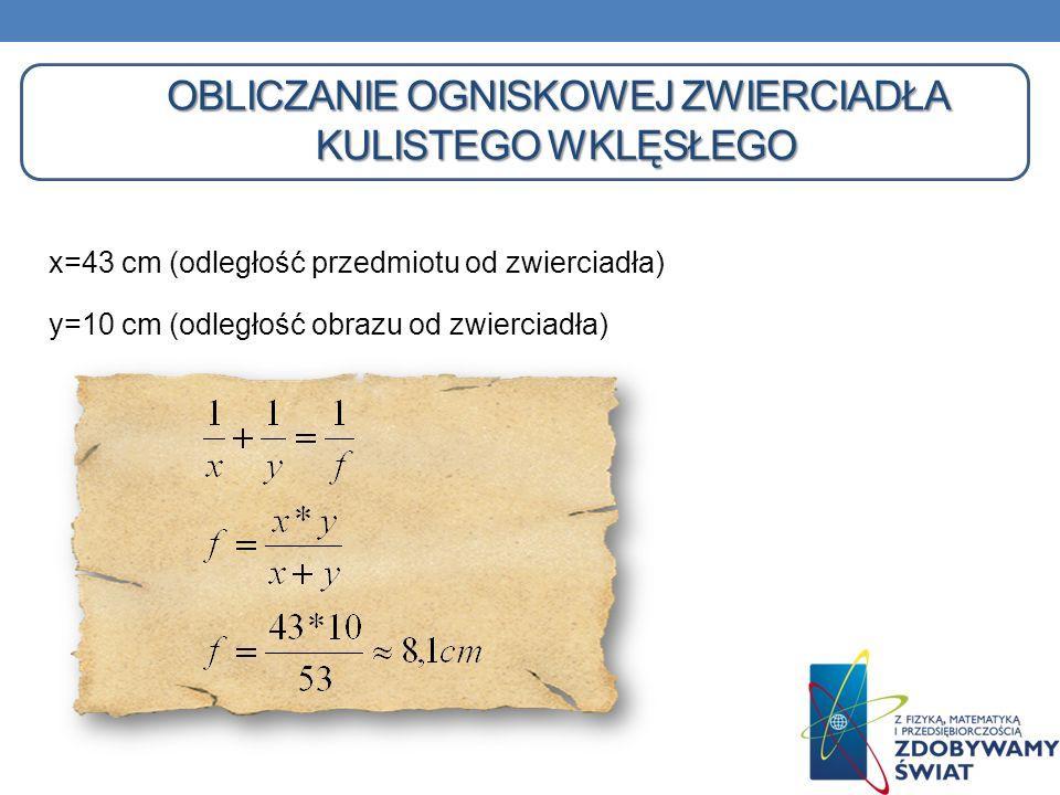 OBLICZANIE OGNISKOWEJ ZWIERCIADŁA KULISTEGO WKLĘSŁEGO x=43 cm (odległość przedmiotu od zwierciadła) y=10 cm (odległość obrazu od zwierciadła)