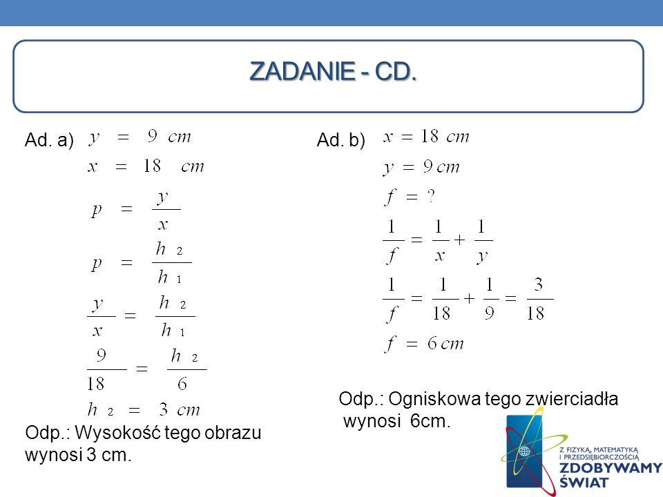 ZADANIE - CD. Ad. a) Ad. b) Odp.: Wysokość tego obrazu wynosi 3 cm. Odp.: Ogniskowa tego zwierciadła wynosi 6cm.