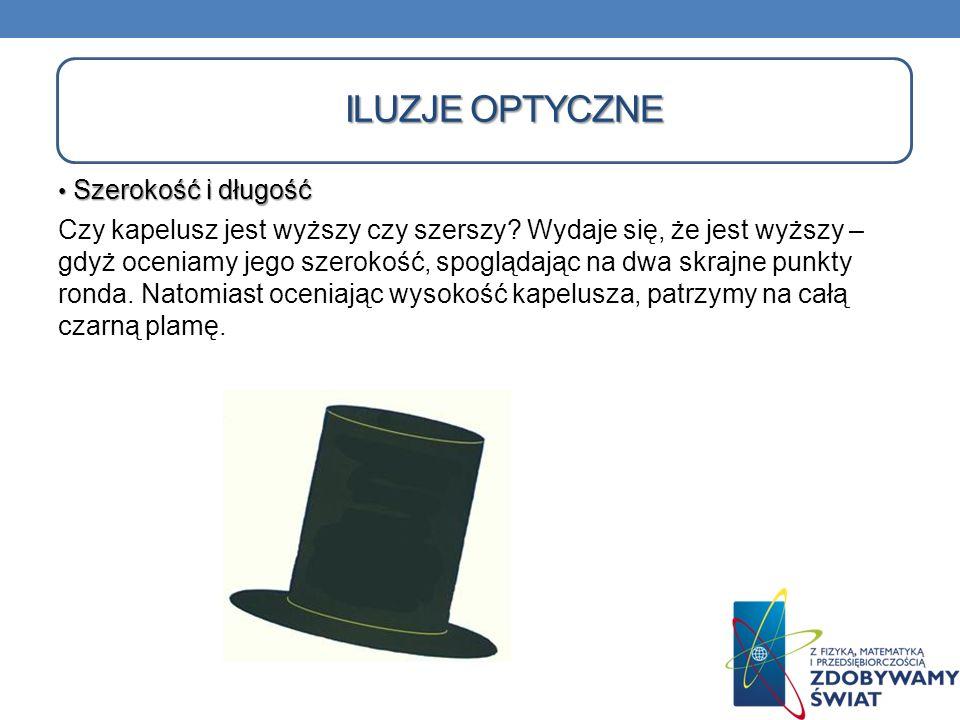 Szerokość i długość Szerokość i długość Czy kapelusz jest wyższy czy szerszy? Wydaje się, że jest wyższy – gdyż oceniamy jego szerokość, spoglądając n