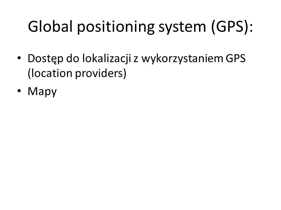 Global positioning system (GPS): Dostęp do lokalizacji z wykorzystaniem GPS (location providers) Mapy