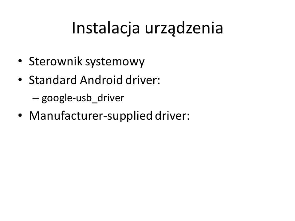 Instalacja urządzenia Sterownik systemowy Standard Android driver: – google-usb_driver Manufacturer-supplied driver: