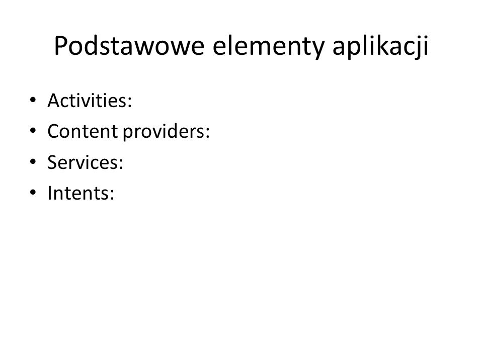 Podstawowe elementy aplikacji Activities: Content providers: Services: Intents: