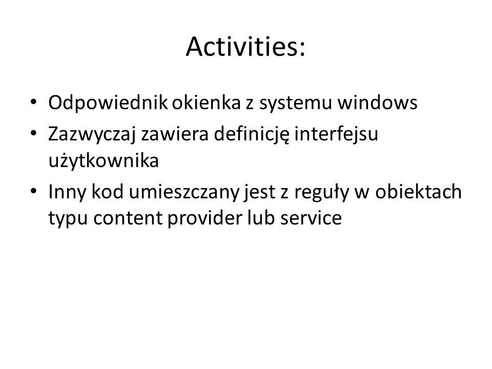 Activities: Odpowiednik okienka z systemu windows Zazwyczaj zawiera definicję interfejsu użytkownika Inny kod umieszczany jest z reguły w obiektach typu content provider lub service