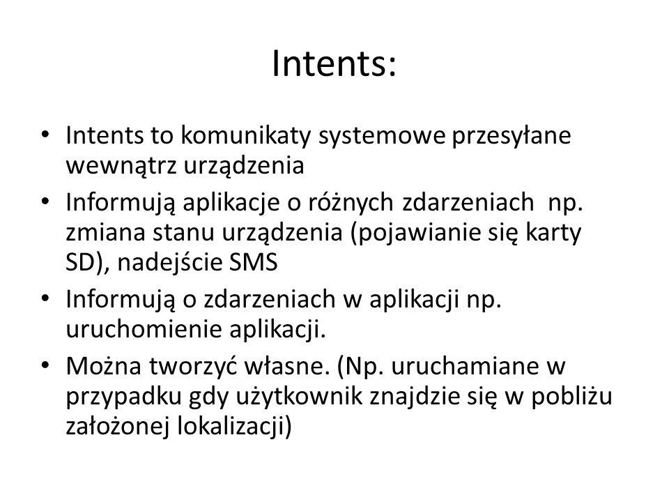 Intents: Intents to komunikaty systemowe przesyłane wewnątrz urządzenia Informują aplikacje o różnych zdarzeniach np.