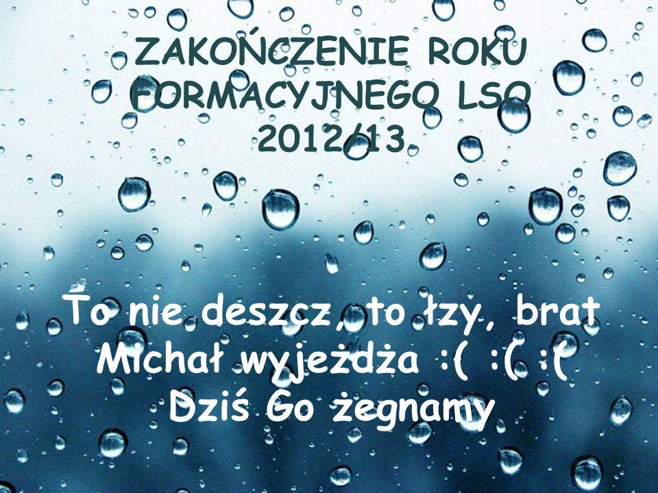 Page 1 To nie deszcz, to łzy, brat Michał wyjeżdża :( :( :( Dziś Go żegnamy ZAKOŃCZENIE ROKU FORMACYJNEGO LSO 2012/13