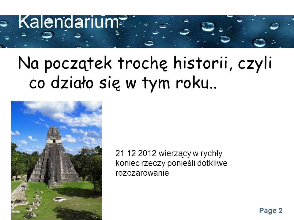 Page 2 Kalendarium Na początek trochę historii, czyli co działo się w tym roku.. 21 12 2012 wierzący w rychły koniec rzeczy ponieśli dotkliwe rozczaro