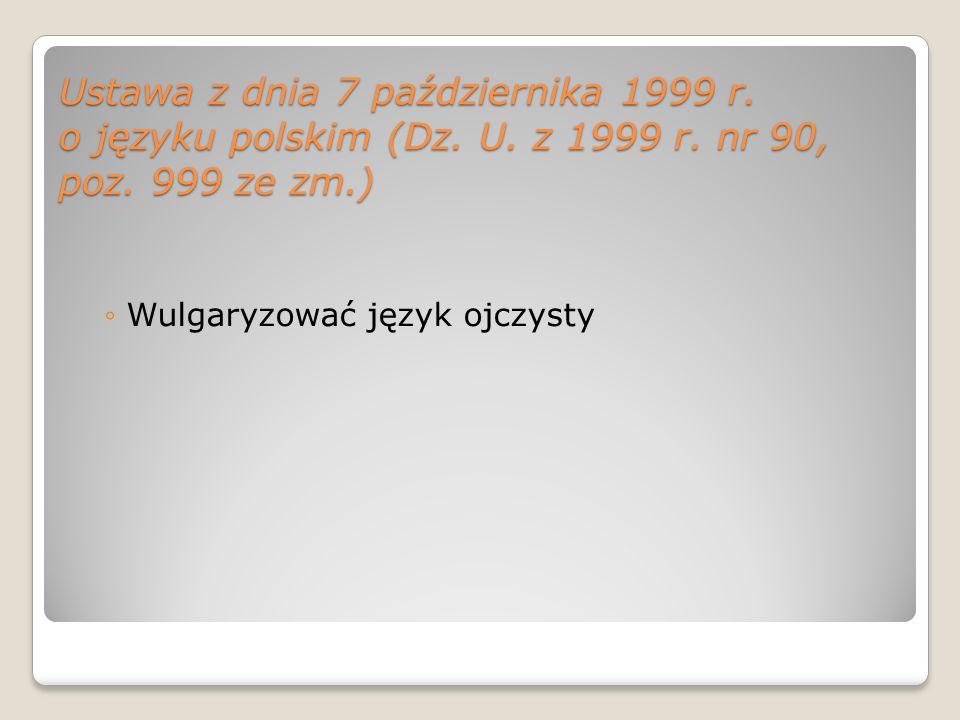 Ustawa z dnia 7 października 1999 r. o języku polskim (Dz. U. z 1999 r. nr 90, poz. 999 ze zm.) Wulgaryzować język ojczysty