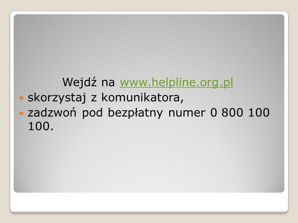 Wejdź na www.helpline.org.plwww.helpline.org.pl skorzystaj z komunikatora, zadzwoń pod bezpłatny numer 0 800 100 100.