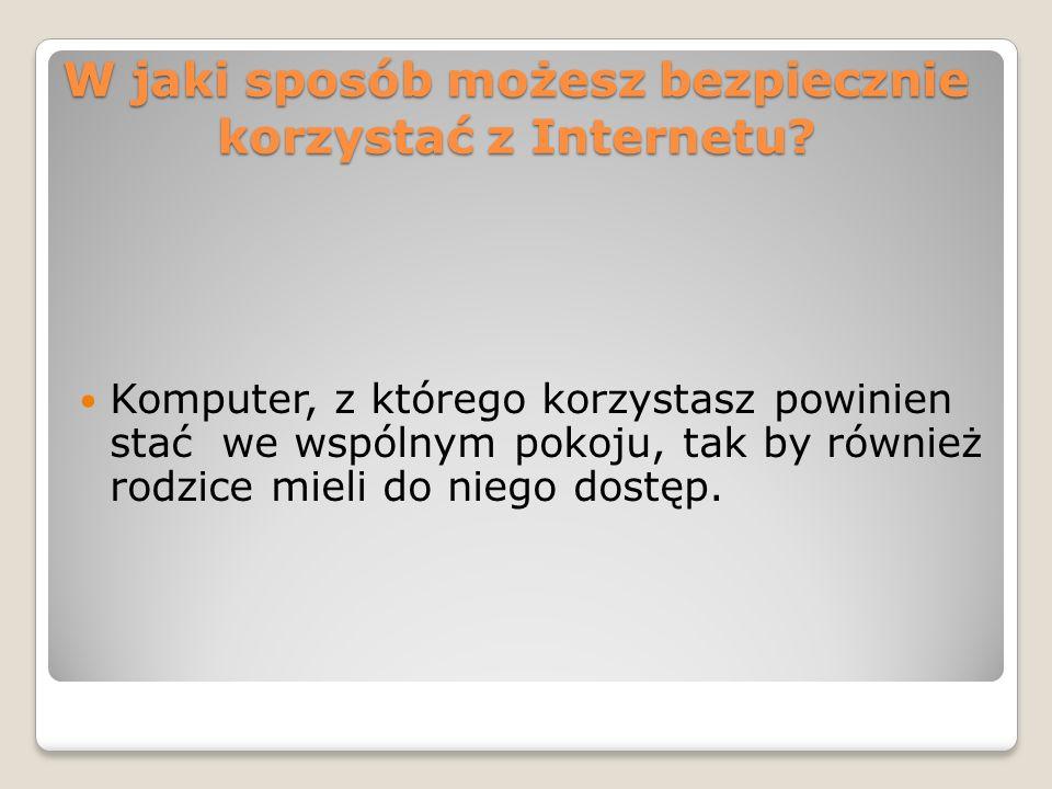 W jaki sposób możesz bezpiecznie korzystać z Internetu? Komputer, z którego korzystasz powinien stać we wspólnym pokoju, tak by również rodzice mieli
