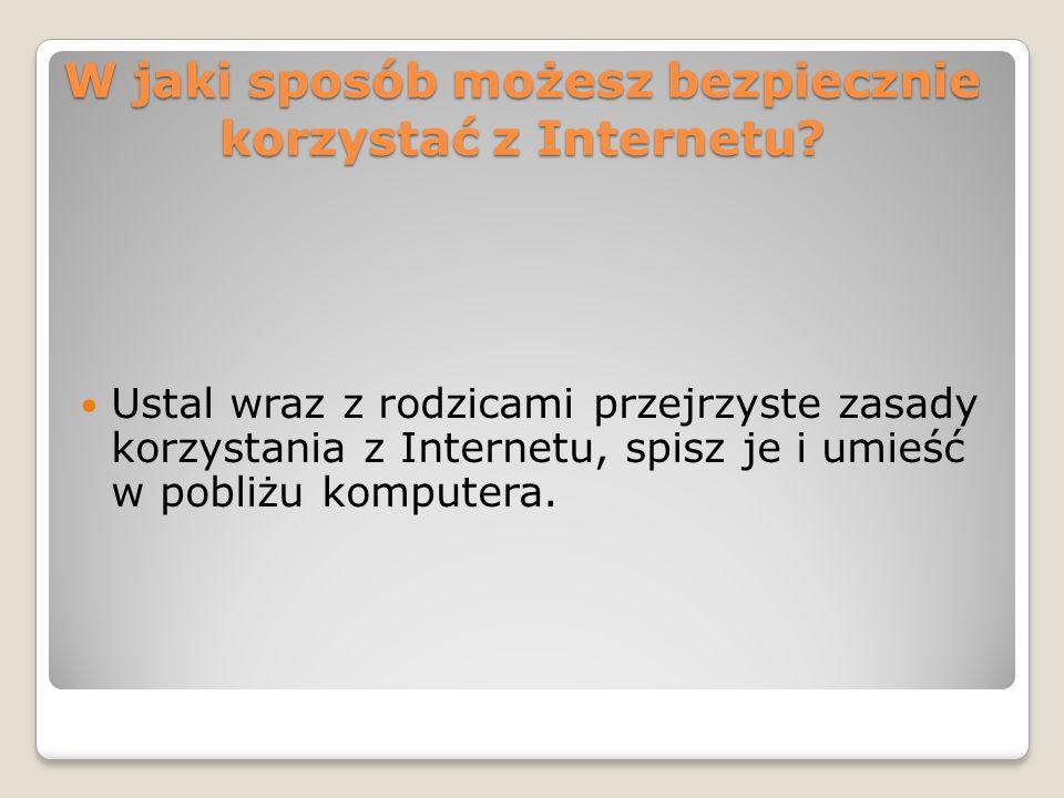 W jaki sposób możesz bezpiecznie korzystać z Internetu? Ustal wraz z rodzicami przejrzyste zasady korzystania z Internetu, spisz je i umieść w pobliżu