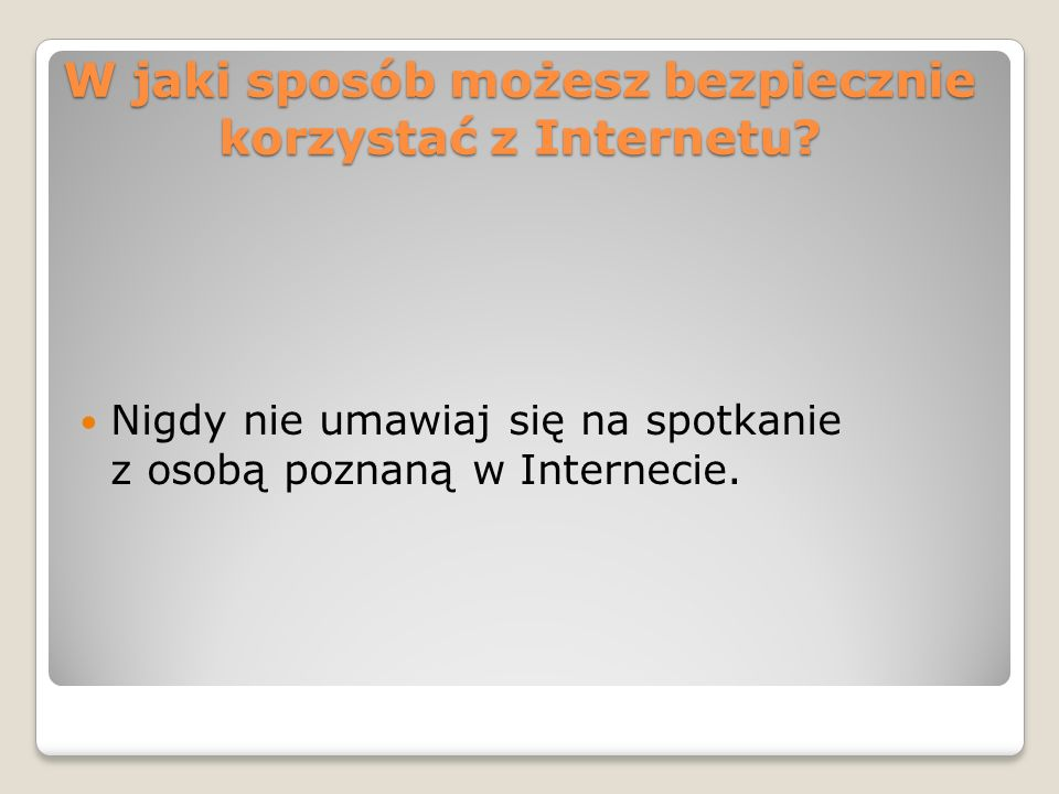 W jaki sposób możesz bezpiecznie korzystać z Internetu? Nigdy nie umawiaj się na spotkanie z osobą poznaną w Internecie.