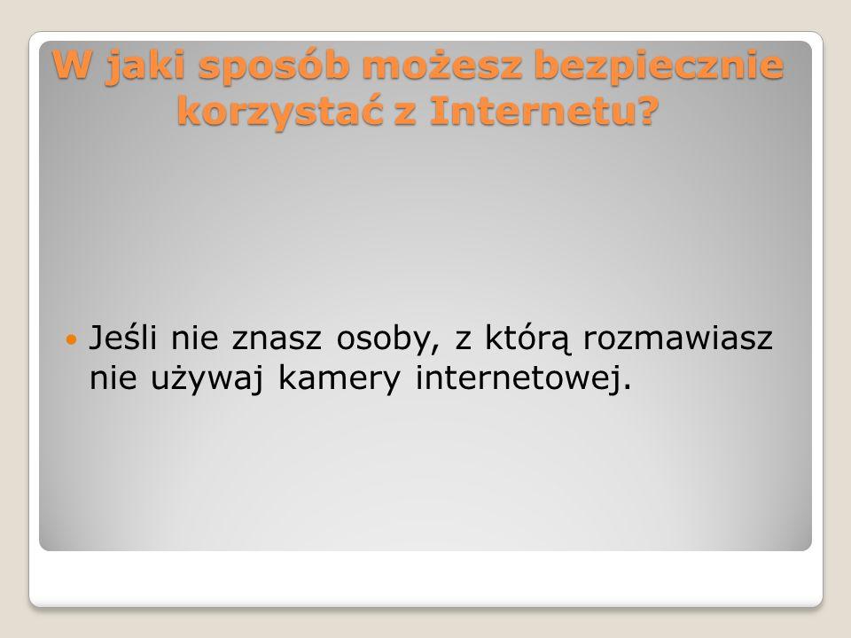 W jaki sposób możesz bezpiecznie korzystać z Internetu? Jeśli nie znasz osoby, z którą rozmawiasz nie używaj kamery internetowej.