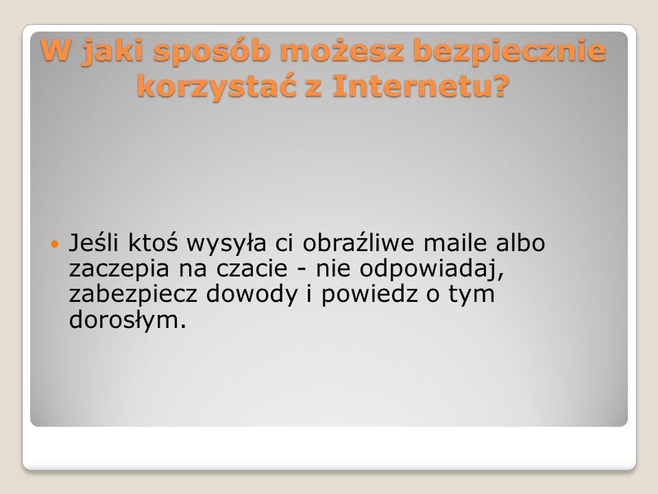 W jaki sposób możesz bezpiecznie korzystać z Internetu? Jeśli ktoś wysyła ci obraźliwe maile albo zaczepia na czacie - nie odpowiadaj, zabezpiecz dowo