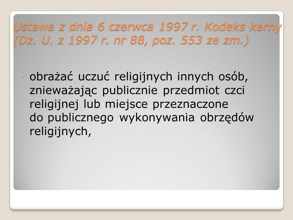 Ustawa z dnia 6 czerwca 1997 r. Kodeks karny (Dz. U. z 1997 r. nr 88, poz. 553 ze zm.) - obrażać uczuć religijnych innych osób, znieważając publicznie