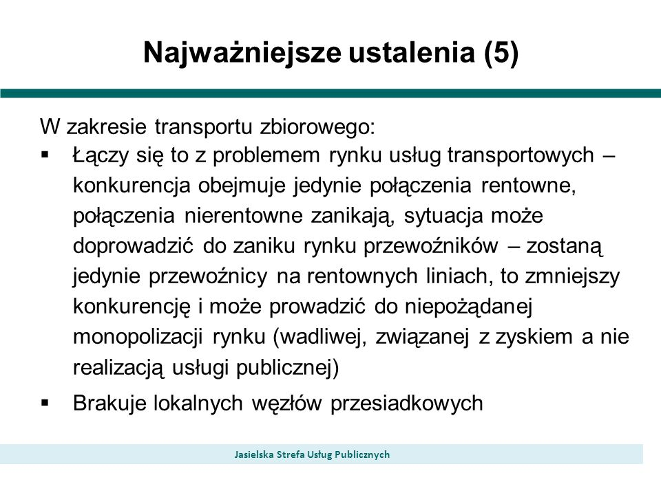 Najważniejsze ustalenia (5) Jasielska Strefa Usług Publicznych W zakresie transportu zbiorowego: Łączy się to z problemem rynku usług transportowych – konkurencja obejmuje jedynie połączenia rentowne, połączenia nierentowne zanikają, sytuacja może doprowadzić do zaniku rynku przewoźników – zostaną jedynie przewoźnicy na rentownych liniach, to zmniejszy konkurencję i może prowadzić do niepożądanej monopolizacji rynku (wadliwej, związanej z zyskiem a nie realizacją usługi publicznej) Brakuje lokalnych węzłów przesiadkowych