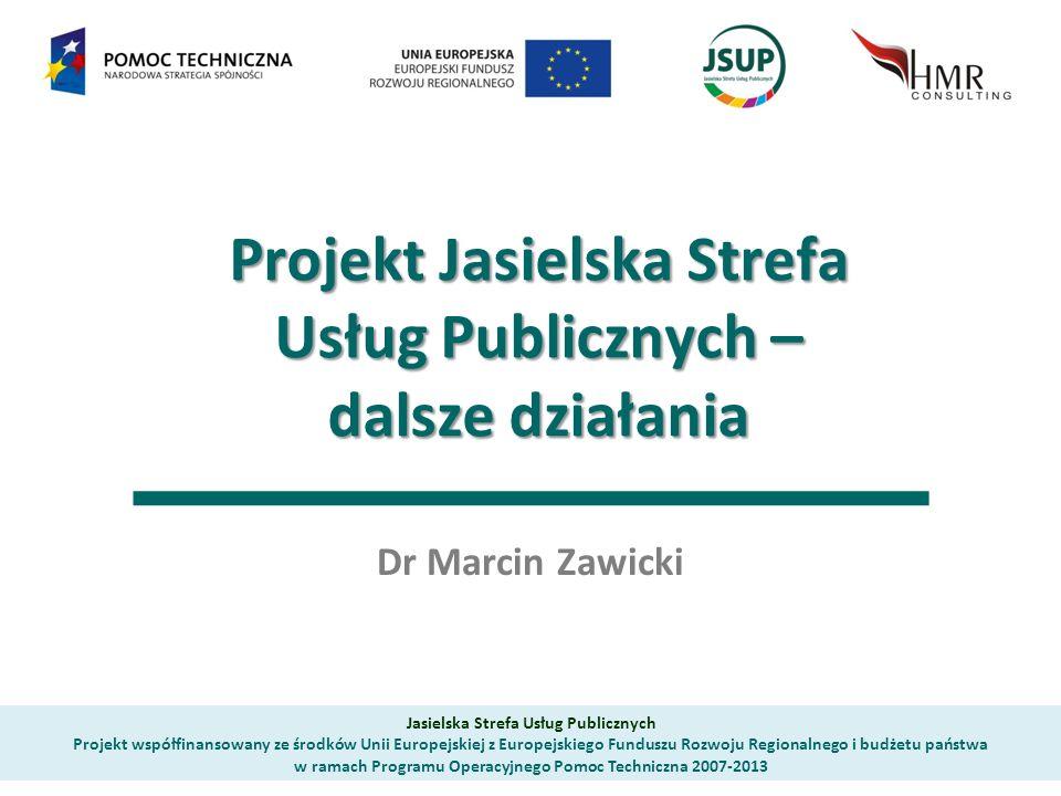 Projekt Jasielska Strefa Usług Publicznych – dalsze działania Dr Marcin Zawicki Jasielska Strefa Usług Publicznych Projekt współfinansowany ze środków Unii Europejskiej z Europejskiego Funduszu Rozwoju Regionalnego i budżetu państwa w ramach Programu Operacyjnego Pomoc Techniczna 2007-2013
