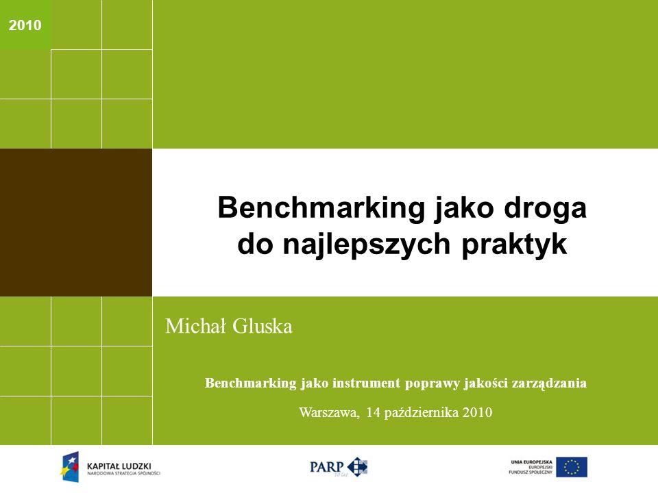 2010 Michał Gluska Benchmarking jako instrument poprawy jakości zarządzania Warszawa, 14 października 2010 Benchmarking jako droga do najlepszych prak