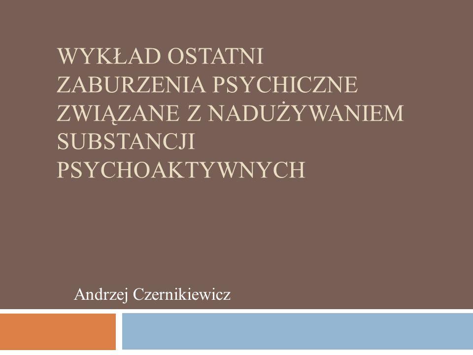 WYKŁAD OSTATNI ZABURZENIA PSYCHICZNE ZWIĄZANE Z NADUŻYWANIEM SUBSTANCJI PSYCHOAKTYWNYCH Andrzej Czernikiewicz