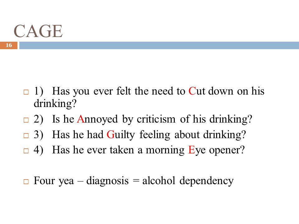 CAGE 16 1) Has you ever felt the need to Cut down on his drinking? 2) Is he Annoyed by criticism of his drinking? 3) Has he had Guilty feeling about d