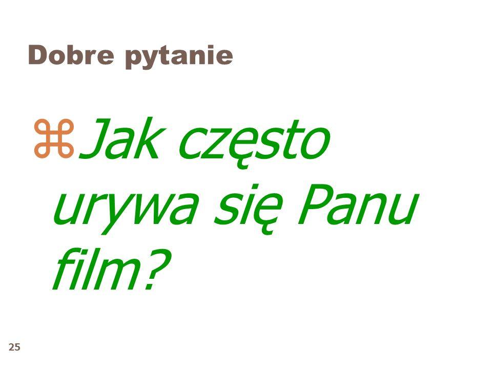 25 Dobre pytanie zJak często urywa się Panu film?