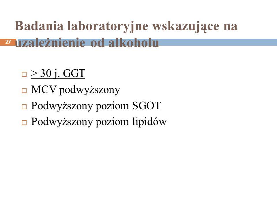 Badania laboratoryjne wskazujące na uzależnienie od alkoholu 27 > 30 j. GGT MCV podwyższony Podwyższony poziom SGOT Podwyższony poziom lipidów