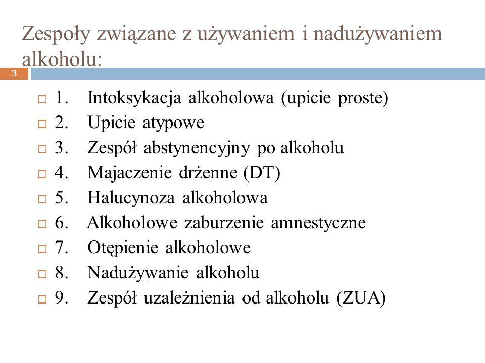 Zespoły związane z używaniem i nadużywaniem alkoholu: 3 1. Intoksykacja alkoholowa (upicie proste) 2. Upicie atypowe 3. Zespół abstynencyjny po alkoho