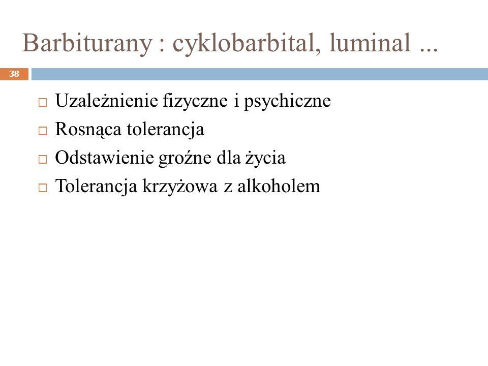 Barbiturany : cyklobarbital, luminal... 38 Uzależnienie fizyczne i psychiczne Rosnąca tolerancja Odstawienie groźne dla życia Tolerancja krzyżowa z al